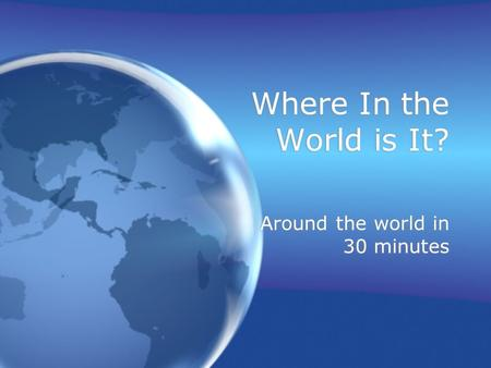 Where In the World is It? Around the world in 30 minutes.