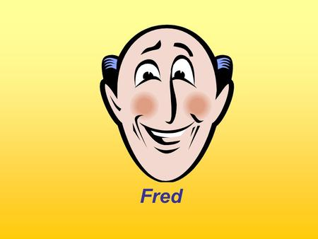 Fred. What does Fred do every day? Every day, he….. Use the: Present Simple.