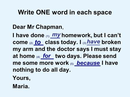 Write ONE word in each space Dear Mr Chapman, I have done (1) ___ homework, but I cant come (2) ___ class today. I (3) ____ broken my arm and the doctor.