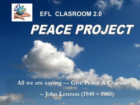 EFL CLASROOM 2.0 All we are saying --- Give Peace A Chance! -- John Lennon (1940 – 1980)