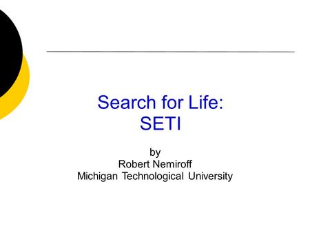 Search for Life: SETI by Robert Nemiroff Michigan Technological University.
