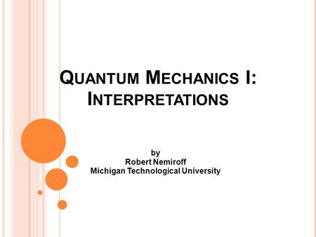 Q UANTUM M ECHANICS I: I NTERPRETATIONS by Robert Nemiroff Michigan Technological University.