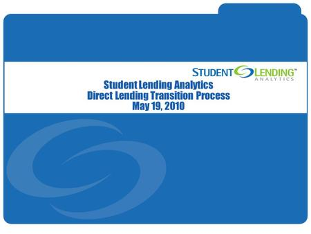 Slide 1© Student Lending Analytics, LLC Student Lending Analytics Direct Lending Transition Process May 19, 2010.