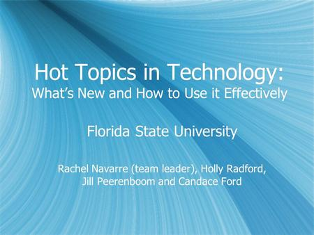 Hot Topics in Technology: Whats New and How to Use it Effectively Florida State University Rachel Navarre (team leader), Holly Radford, Jill Peerenboom.