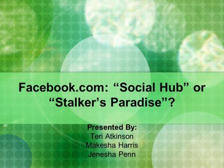 Facebook.com: Social Hub or Stalkers Paradise? Presented By: Teri Atkinson Makesha Harris Jenesha Penn.