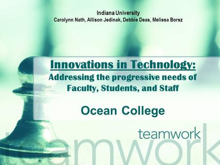 Innovations in Technology: Addressing the progressive needs of Faculty, Students, and Staff Ocean College Indiana University Carolynn Nath, Allison Jedinak,