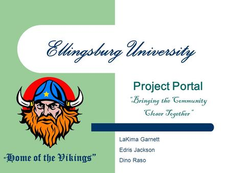 Ellingsburg University Project Portal Bringing the Community Closer Together Home of the Vikings LaKima Garnett Edris Jackson Dino Raso.