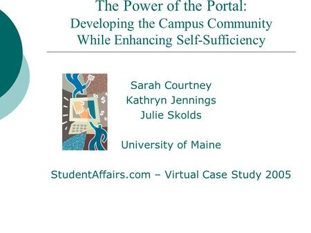 The Power of the Portal: Developing the Campus Community While Enhancing Self-Sufficiency Sarah Courtney Kathryn Jennings Julie Skolds University of Maine.