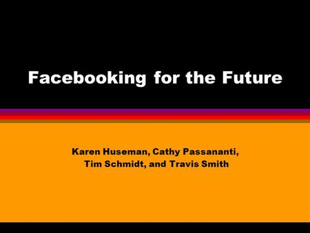 Facebooking for the Future Karen Huseman, Cathy Passananti, Tim Schmidt, and Travis Smith.