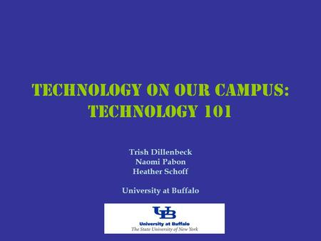 Technology on Our Campus: Technology 101 Trish Dillenbeck Naomi Pabon Heather Schoff University at Buffalo.