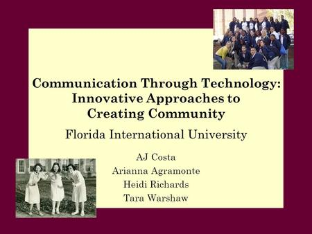 Florida International University AJ Costa Arianna Agramonte Heidi Richards Tara Warshaw Communication Through Technology: Innovative Approaches to Creating.