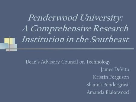 Penderwood University: A Comprehensive Research Institution in the Southeast Deans Advisory Council on Technology James DeVita Kristin Ferguson Shanna.
