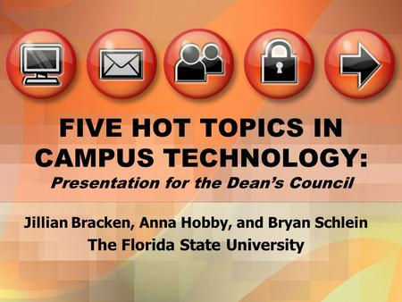 FIVE HOT TOPICS IN CAMPUS TECHNOLOGY: Presentation for the Deans Council Jillian Bracken, Anna Hobby, and Bryan Schlein The Florida State University.
