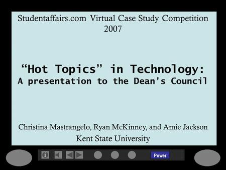 Power Studentaffairs.com Virtual Case Study Competition 2007 Hot Topics in Technology: A presentation to the Deans Council Christina Mastrangelo, Ryan.