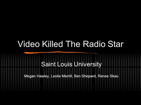 Video Killed The Radio Star Saint Louis University Megan Hawley, Leslie Merrill, Ben Shepard, Renee Skau.