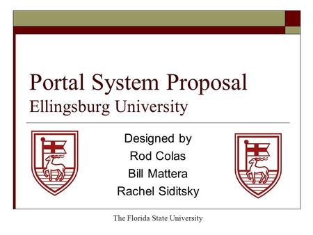 Portal System Proposal Ellingsburg University Designed by Rod Colas Bill Mattera Rachel Siditsky The Florida State University.