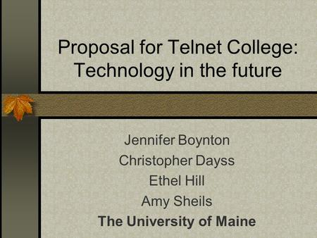 Proposal for Telnet College: Technology in the future Jennifer Boynton Christopher Dayss Ethel Hill Amy Sheils The University of Maine.