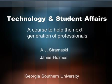 <strong>Technology</strong> & Student Affairs A course to help the next generation of professionals A.J. Stramaski Jamie Holmes Georgia Southern University.