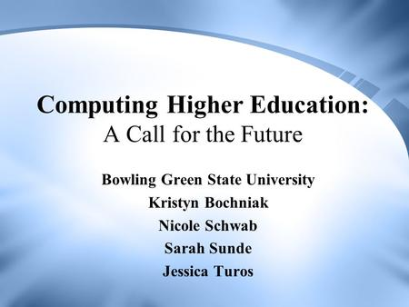 Computing Higher Education: A Call for the Future Bowling Green State University Kristyn Bochniak Nicole Schwab Sarah Sunde Jessica Turos.
