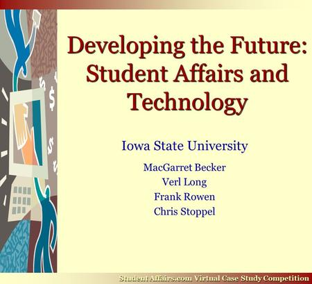 Developing the Future: Student Affairs and Technology Iowa State University MacGarret Becker Verl Long Frank Rowen Chris Stoppel Student Affairs.com Virtual.