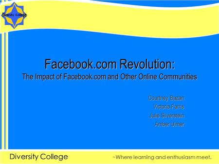 Diversity College ~Where learning and enthusiasm meet. Facebook.com Revolution: The Impact of Facebook.com and Other Online Communities Courtney Bazan.