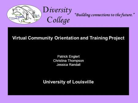 D iversity C ollege Building connections to the future. Virtual Community Orientation and Training Project Patrick Englert Christina Thompson Jessica Randall.