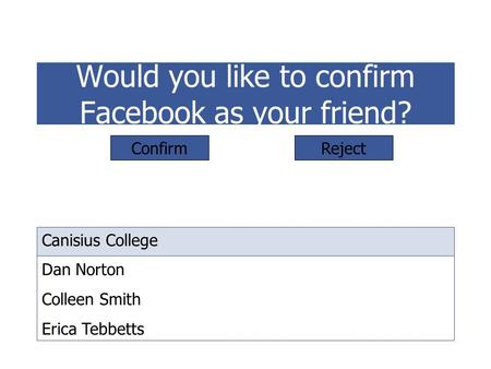 Would you like to confirm Facebook as your friend? Canisius College Dan Norton Colleen Smith Erica Tebbetts ConfirmReject.