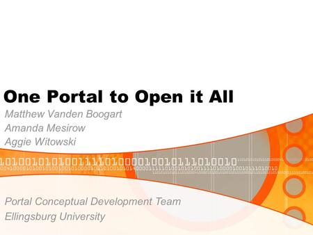 One Portal to Open it All Matthew Vanden Boogart Amanda Mesirow Aggie Witowski Portal Conceptual Development Team Ellingsburg University.