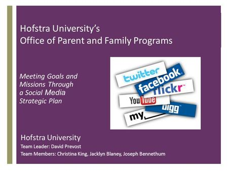 + Hofstra Universitys Office of Parent and Family Programs Meeting Goals and Missions Through a Social Media Strategic Plan Hofstra University Team Leader: