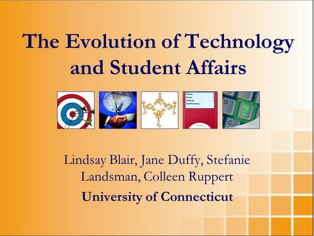 Lindsay Blair, Jane Duffy, Stefanie Landsman, Colleen Ruppert University of Connecticut The Evolution of Technology and Student Affairs.