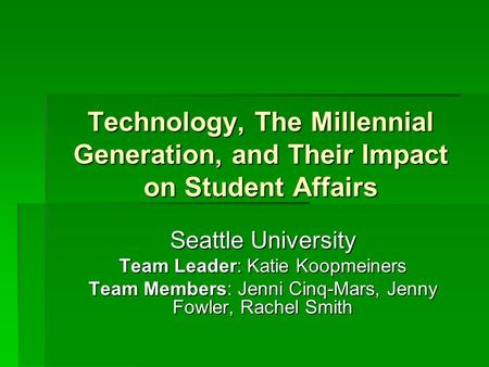 Technology, The Millennial Generation, and Their Impact on Student Affairs Seattle University Team Leader: Katie Koopmeiners Team Members: Jenni Cinq-Mars,