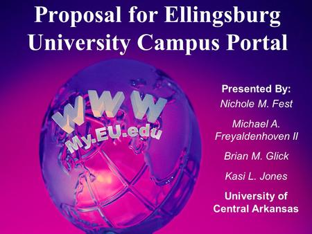 Proposal for Ellingsburg University Campus Portal Presented By: Nichole M. Fest Michael A. Freyaldenhoven II Brian M. Glick Kasi L. Jones University of.