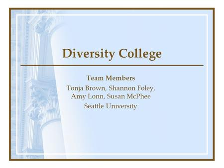 Diversity College Team Members Tonja Brown, Shannon Foley, Amy Lonn, Susan McPhee Seattle University.