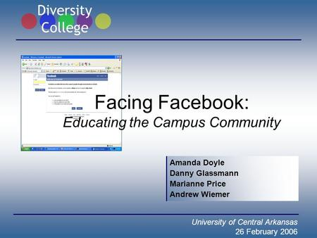 Facing Facebook: Educating the Campus Community Amanda Doyle Danny Glassmann Marianne Price Andrew Wiemer University of Central Arkansas 26 February 2006.