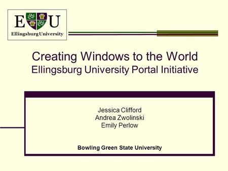 E U Ellingsburg University Creating Windows to the World Ellingsburg University Portal Initiative Jessica Clifford Andrea Zwolinski Emily Perlow Bowling.