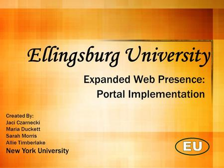 Ellingsburg University Expanded Web Presence: Portal Implementation Created By: Jaci Czarnecki Maria Duckett Sarah Morris Allie Timberlake New York University.