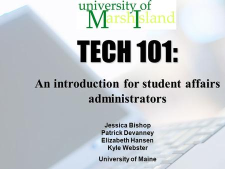 TECH 101: An introduction for student affairs administrators Jessica Bishop Patrick Devanney Elizabeth Hansen Kyle Webster University of Maine.