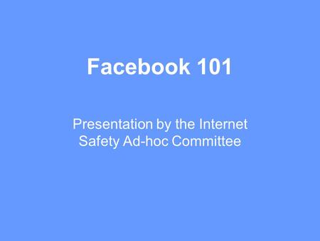 Facebook 101 Presentation by the Internet Safety Ad-hoc Committee.