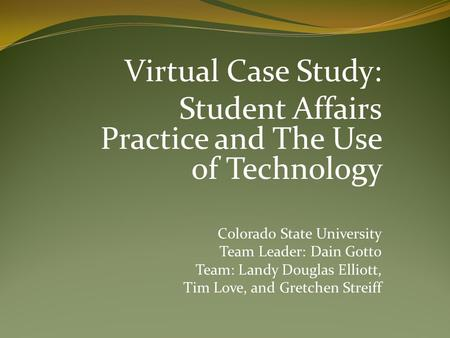 Virtual Case Study: Student Affairs Practice and The Use of Technology Colorado State University Team Leader: Dain Gotto Team: Landy Douglas Elliott, Tim.