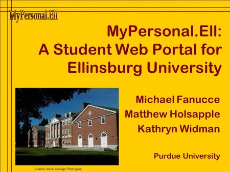 MyPersonal.Ell: A Student Web Portal for Ellinsburg University Michael Fanucce Matthew Holsapple Kathryn Widman Purdue University Atlantic Union College.