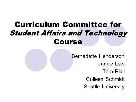 Curriculum Committee for Student Affairs and Technology Course Bernadette Henderson Janice Lew Tara Riall Colleen Schmidt Seattle University.