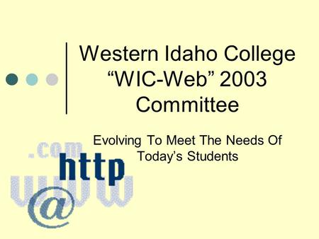 Western Idaho College WIC-Web 2003 Committee Evolving To Meet The Needs Of Todays Students.