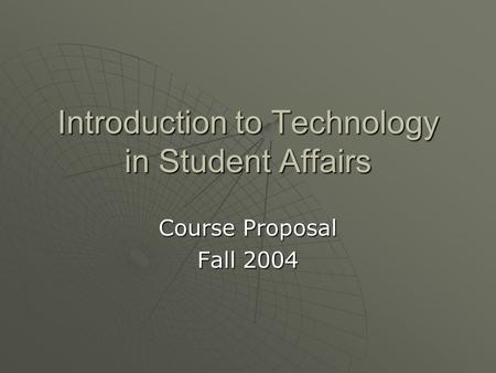 Introduction to Technology in Student Affairs Course Proposal Fall 2004.