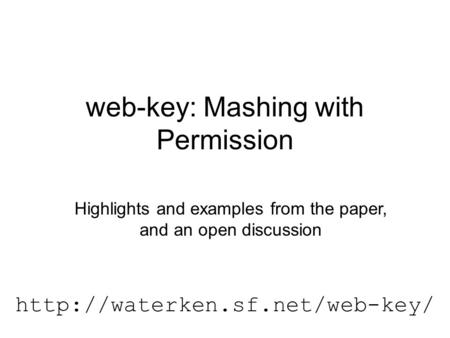 Web-key: Mashing with Permission  Highlights and examples from the paper, and an open discussion.