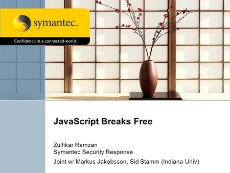JavaScript Breaks Free Zulfikar Ramzan Symantec Security Response Joint w/ Markus Jakobsson, Sid Stamm (Indiana Univ)