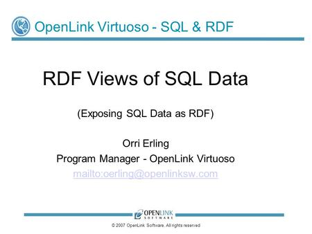 © 2007 OpenLink Software, All rights reserved OpenLink Virtuoso - SQL & RDF RDF Views of SQL Data (Exposing SQL Data as RDF) Orri Erling Program Manager.