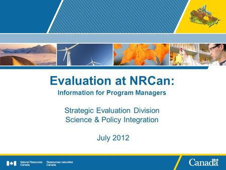 Evaluation at NRCan: Information for Program Managers Strategic Evaluation Division Science & Policy Integration July 2012.