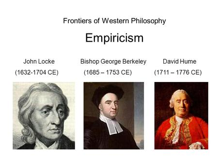 Frontiers of Western Philosophy Empiricism John Locke Bishop George Berkeley David Hume (1632-1704 CE) (1685 – 1753 CE) (1711 – 1776 CE)