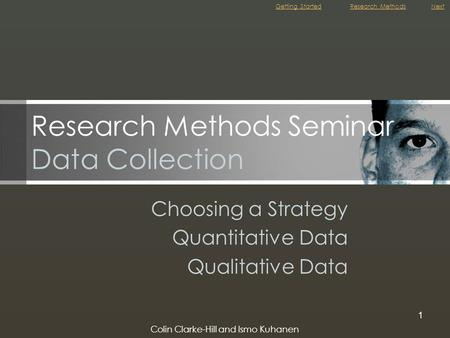 Colin Clarke-Hill and Ismo Kuhanen 1 Research Methods Seminar Data Collection Choosing a Strategy Quantitative Data Qualitative Data Getting StartedNextResearch.