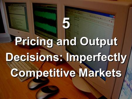 5 Pricing and Output Decisions: Imperfectly Competitive Markets 5 Pricing and Output Decisions: Imperfectly Competitive Markets.